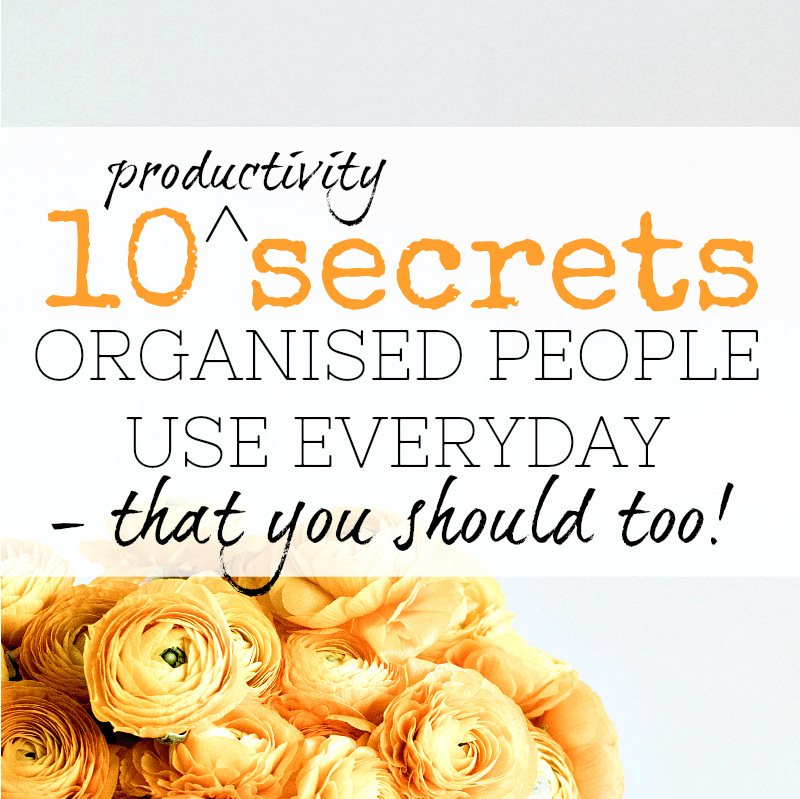 Productivity secrets that organised people use each and every day to stay organised and make life easier