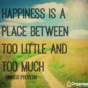 Happiness is a place between too little and too much - motivational quotes from organisemyhouse.com