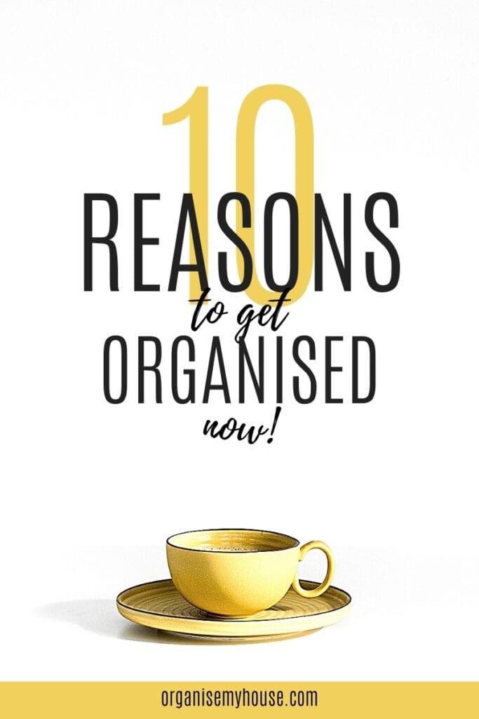 Top 10 Reasons To Get Organised Now