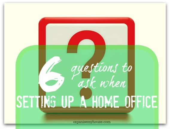 setting up a home office - the 6 questions to ask to make sure that you get what you want from the space you have