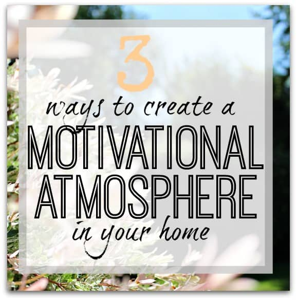 3 WAYS TO CREATE A MOTIVATIONAL ATMOSPHERE IN YOUR HOME