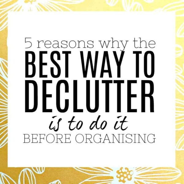 5 REASONS WHY THE BEST WAY TO DECLUTTER IS ALWAYS BEFORE YOU ORGANISE ANYTHING