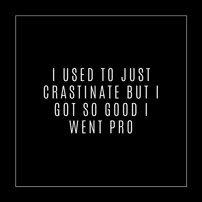 I used to just crastinate but I got so good I went pro