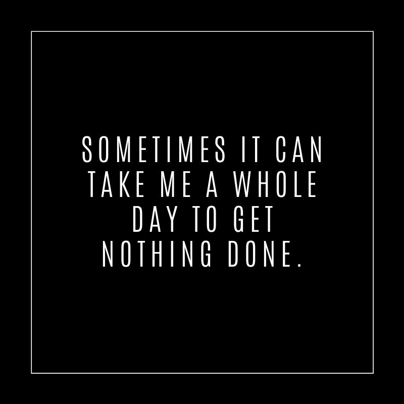 Sometimes it can take all day to get nothing done