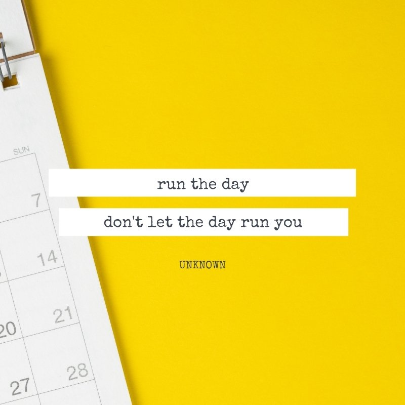 Quote - run the day, don't let it run you