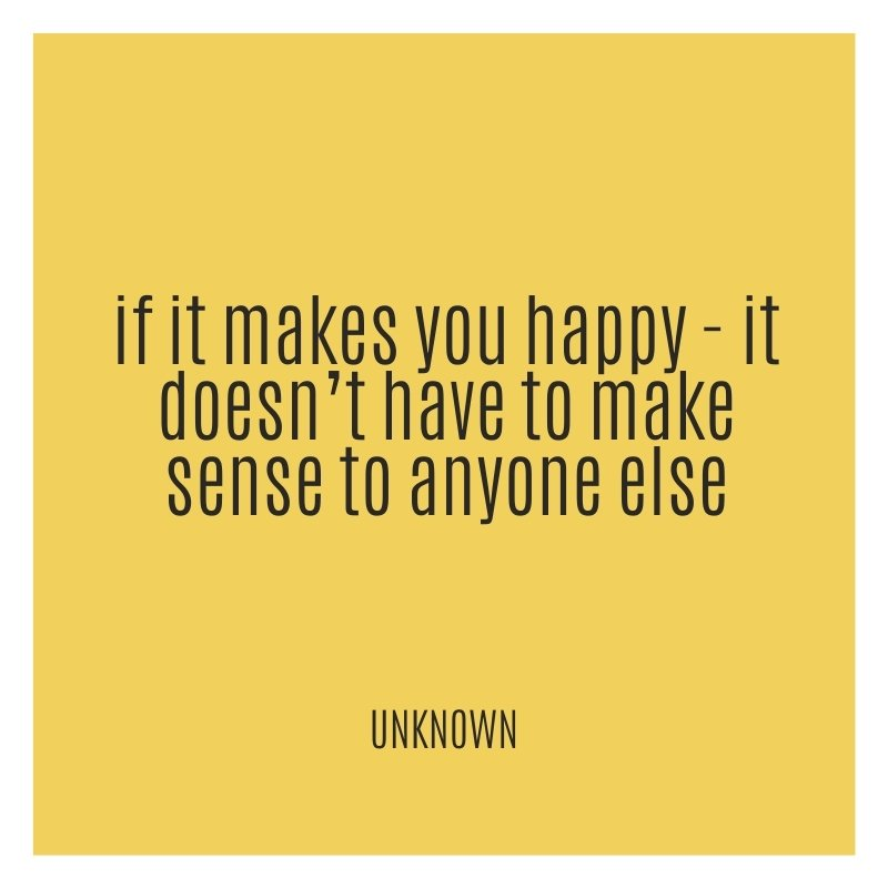 Quote - If it makes you happy - it doesn't have to make sense to anyone else