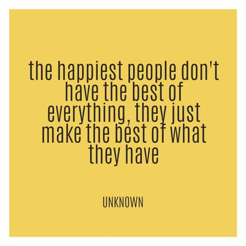 The happiest people don't have the best of everything, they just make the best of what they have