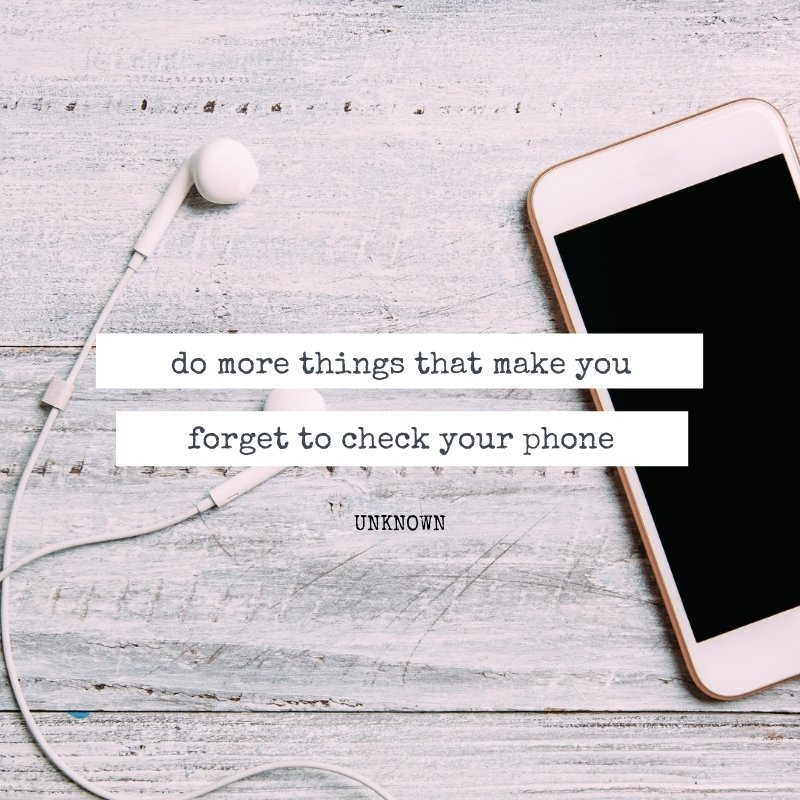 Quote - Do more things that make you forget to check your phone.