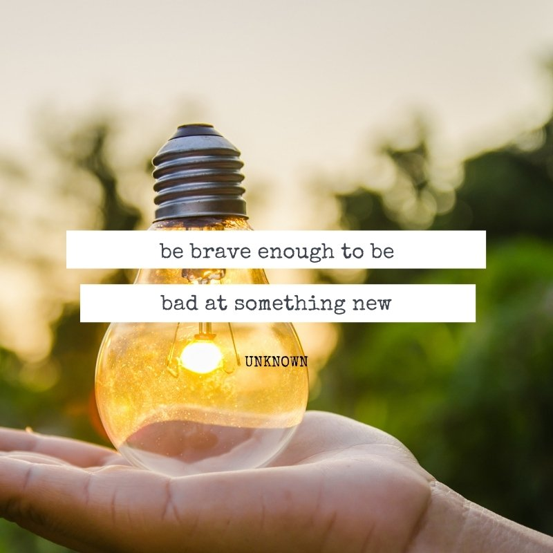 Quote - Be brave enough to be bad at something new