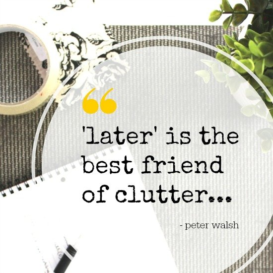 Clutter Quote - Later is the best friend of clutter