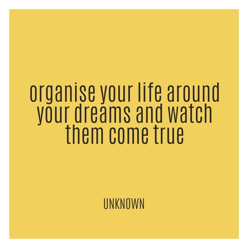 QUOTE - organise your life around your dreams and watch them come true