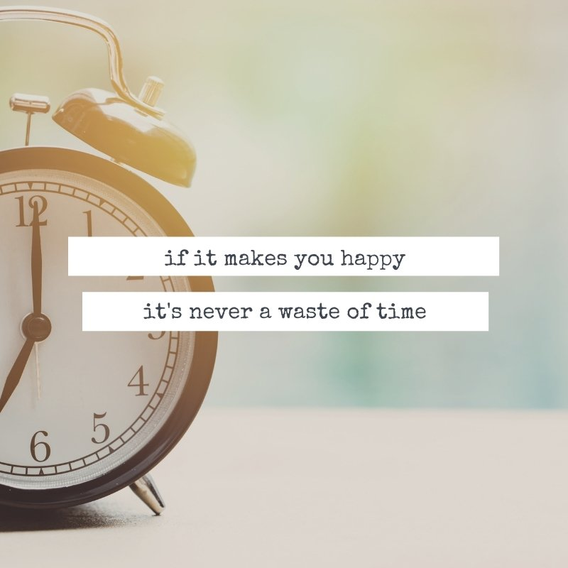 Quote - If it makes you happy - it's never a waste of time