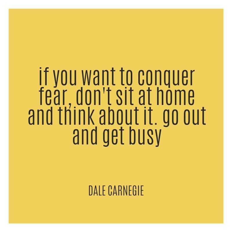 Quote - If you want to conquer fear, don't sit at home and think about it. Go out and get busy